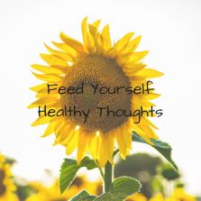 Feed yourself a steady diet of healthy thoughts.
